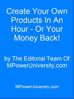 Book Create Your Own Products In An Hour - Or Your Money Back! by Editorial Team Of MPowerUniversity.com