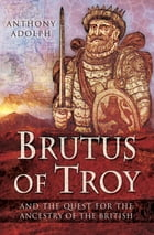 Brutus of Troy: And the Quest for the Ancestry of the British by Anthony Adolph