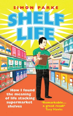 Shelf Life How I Found The Meaning of Life Stacking Supermarket Shelves