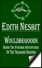 Wouldbegoods: Being the Further Adventures of the Treasure Seekers (Illustrated) by E. Nesbit