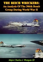 The Reich Wreckers: An Analysis Of The 306th Bomb Group During World War II by Major Charles J. Westgate III