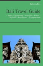 Bali, Indonesia Travel Guide: Culture - Sightseeing - Activities - Hotels - Nightlife - Restaurants - Transportation by Rebecca Fox