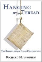 Hanging by a Thread: The Rebirth of Our Dying Constitution by Richard N. Skousen