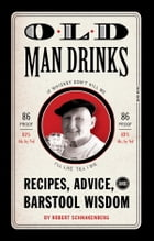 Old Man Drinks: Recipes, Advice, and Barstool Wisdom by Robert Schnakenberg