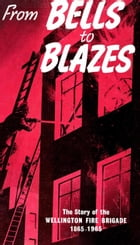 Bells To Blazes: The Story of the Wellington Fire Brigade 1865-1965 by Peter Blackmore