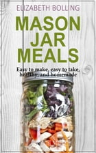 Easy Mason Jar Meals: Easy to make, easy to take, healthy, and homemade by Elizabeth Bolling