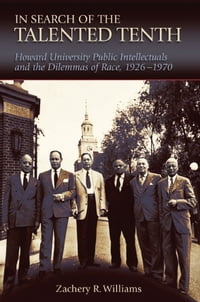 In Search of the Talented Tenth: Howard University Public Intellectuals and the Dilemmas of Race…