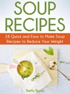 Soup Recipes: 28 Quick and Easy to Make Soup Recipes to Reduce Your Weight by Betty Burns