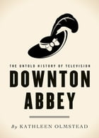 Downton Abbey: The Untold History of Television by Kathleen Olmstead