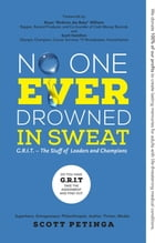 No One Ever Drowned in Sweat: G.R.I.T. - The Stuff of Leaders and Champions by Scott Petinga