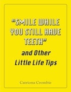 """""""Smile While You Still Have Teeth"""" and Other Little Life Tips by Catriona Crombie"""