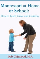 Montessori at Home or School: How to Teach Grace and Courtesy by Deb Chitwood, M.A.
