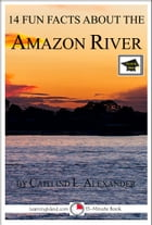 14 Fun Facts About the Amazon River: Educational Version by Caitlind L. Alexander