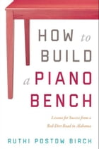 How To Build a Piano Bench: Lessons for Success from a Red-Dirt Road in Alabama by Ruthi Postow Birch