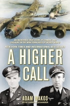 A Higher Call: An Incredible True Story of Combat and Chivalry in the War-Torn Skies of WorldWar II by Adam Makos