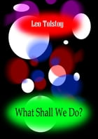 WHAT SHALL WE DO? by Leo Tolstoy