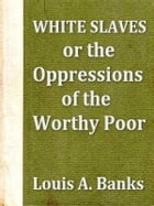 White Slaves: Or, the Oppressions of the Worthy Poor by Louis A Banks