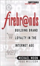 Firebrands: Building Brand Loyalty in the Internet Age: Building Brand Loyalty in the Internet Age by Doug Millison