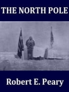 The North Pole, Its Discovery in 1909 under the Auspices of the Peary Arctic Club by Robert E. Peary