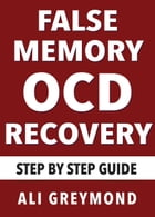 False Memory OCD Recovery: Step by Step Recovery Guide by Ali Greymond