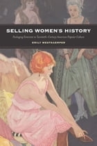 Selling Women's History: Packaging Feminism in Twentieth-Century American Popular Culture by Emily Westkaemper