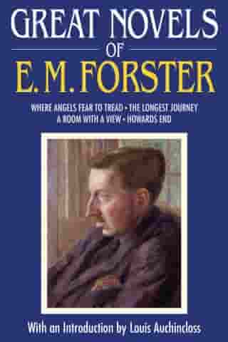 Great Novels of E. M. Forster: Where Angels Fear to Tread, The Longest Journey, A Room with a View, Howards End by E. M. Forster