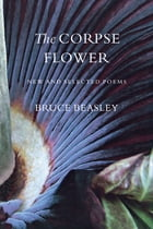 The Corpse Flower: New and Selected Poems by Bruce Beasley