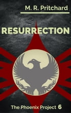 Resurrection: The Phoenix Project, #6 by M. R. Pritchard