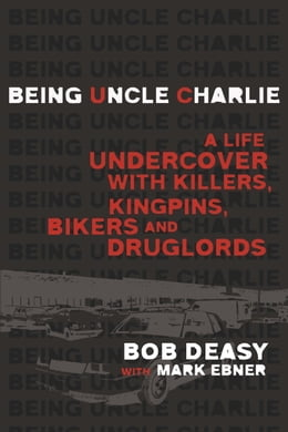 Book Being Uncle Charlie: A Life Undercover with Killers, Kingpins, Bikers and Druglords by Bob Deasy