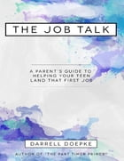 The Job Talk: A Parent's Guide to Helping Your Teen Land That First Job by Darrell Doepke