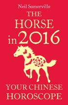 The Horse in 2016: Your Chinese Horoscope by Neil Somerville
