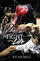 12 Rounds: The Fight of my Life: The Story is in the Poetry by 'Rie Michelle
