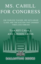 Ms. Cahill for Congress: One Fearless Teacher, Her Sixth Grade Class, and the Election that Changed their Lives Forever by Tierney Cahill