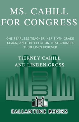 Book Ms. Cahill for Congress: One Fearless Teacher, Her Sixth Grade Class, and the Election that Changed… by Tierney Cahill