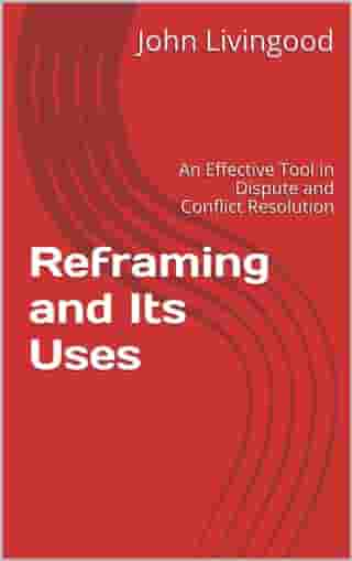 Reframing and Its Uses: An Effective Tool in Dispute and Conflict Resolution by John Livingood