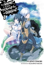 Is It Wrong to Try to Pick Up Girls in a Dungeon?, Vol. 1 (light novel) by Fujino Omori