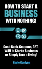 How to Start a Business with Nothing!: Cash Back, Coupons, GPT, WAH to Start a Business or Simply Earn a Living! by Gayle Gordynn