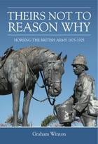 'Theirs Not To Reason Why': Horsing the British Army 1875-1925 by Graham Winton
