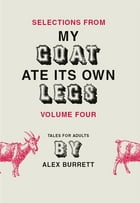 Selections from My Goat Ate Its Own Legs, Volume Four by Alex Burrett
