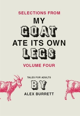 Book Selections from My Goat Ate Its Own Legs, Volume Four by Alex Burrett