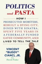 Politics and Pasta: How I Prosecuted Mobsters, Rebuilt a Dying City, Dined with Sinatra, Spent Five…