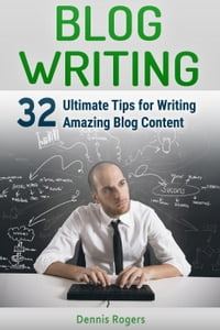 Blog Writing: 32 Ultimate Tips for Writing Amazing Blog Content