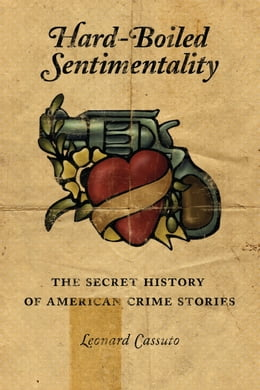 Book Hard-Boiled Sentimentality: The Secret History of American Crime Fiction by Leonard Cassuto