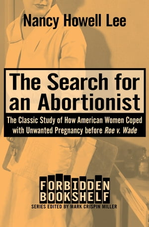 The Search for an Abortionist The Classic Study of How American Women Coped with Unwanted Pregnancy before Roe v. Wade