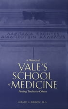 A History of Yale's School of Medicine: Passing Torches to Others by Dr. Gerard N. Burrow, M.D.