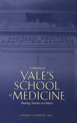 Book A History of Yale's School of Medicine: Passing Torches to Others by Dr. Gerard N. Burrow, M.D.