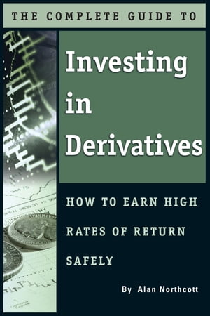 The Complete Guide to Investing In Derivatives: How to Earn High Rates of Return Safely by Alan Northcott