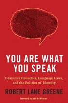 You Are What You Speak: Grammar Grouches, Language Laws, and the Politics of Identity by Robert Lane Greene