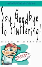 Say Goodbye To Stuttering: Practical Anti-Stuttering Solutions by Suzzie Santos