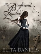 My Boyfriend is a Zombie: Does the heart still ache for love after it has stopped beating? by Elita Daniels